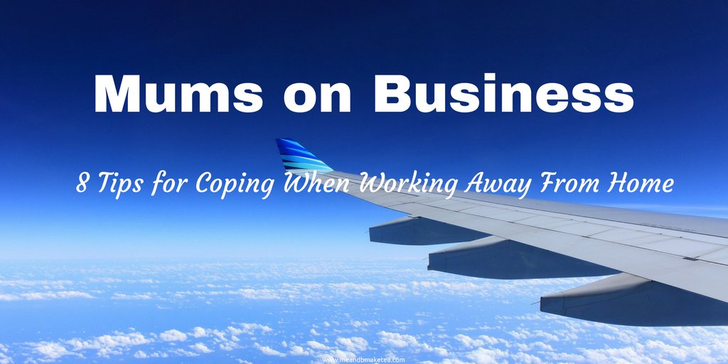 mums on business trips working away from home tips and how to cope with family life