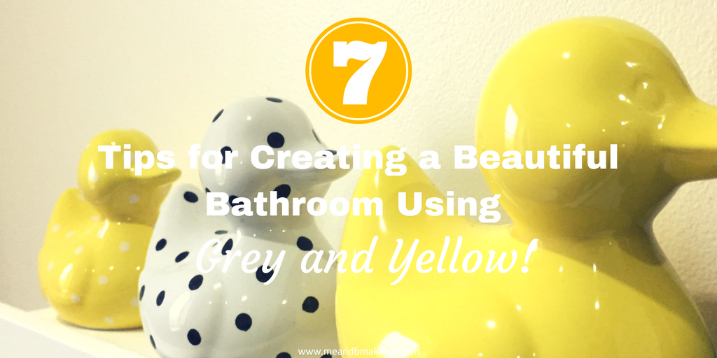 7 Tips for Creating a Beautiful Bathroom Using Grey and Yellow!